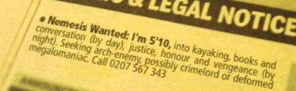 Small ad reads: Nemesis wanted. I'm 5' 10, into kayaking, books and conversation (by day), justice, honour and vengeance (by night). Seeking arch-enemy, possibly crimelord or deformed megalomaniac. Call 0207 567 343